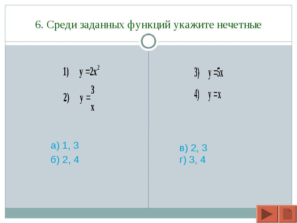 6. Среди заданных функций укажите нечетные а) 1, 3 б) 2, 4 в) 2, 3 г) 3, 4