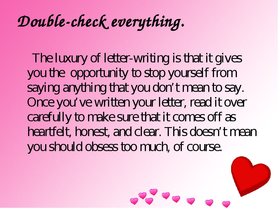 Double-check everything. The luxury of letter-writing is that it gives you th...