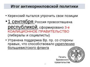 * * Итог антикорниловской политики Керенский пытался упрочить свои позиции 1