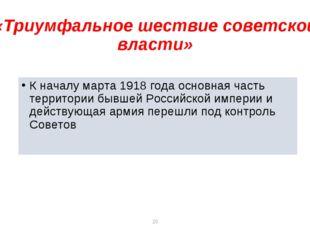 * * «Триумфальное шествие советской власти» К началу марта 1918 года основная