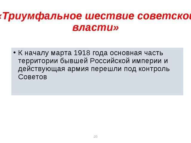 * * «Триумфальное шествие советской власти» К началу марта 1918 года основная...