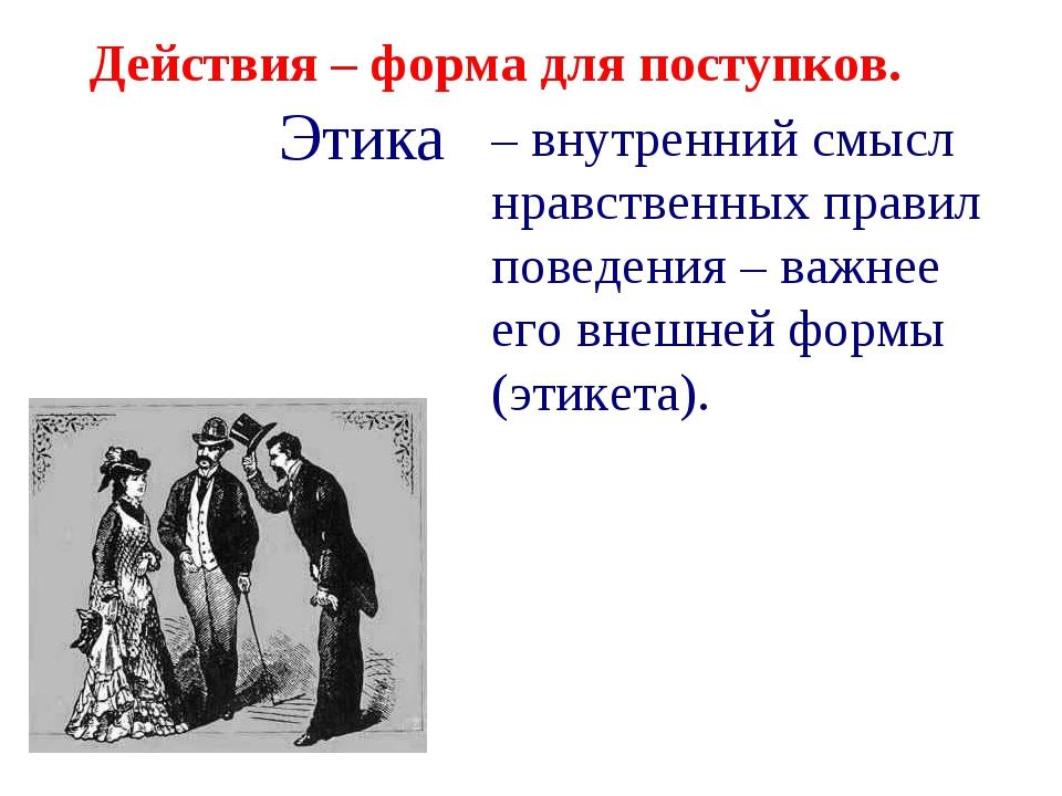 Действия – форма для поступков. – внутренний смысл нравственных правил поведе...