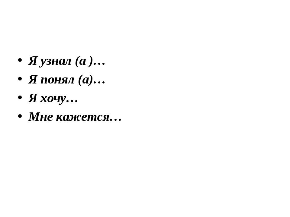Я узнал (а )… Я понял (а)… Я хочу… Мне кажется…