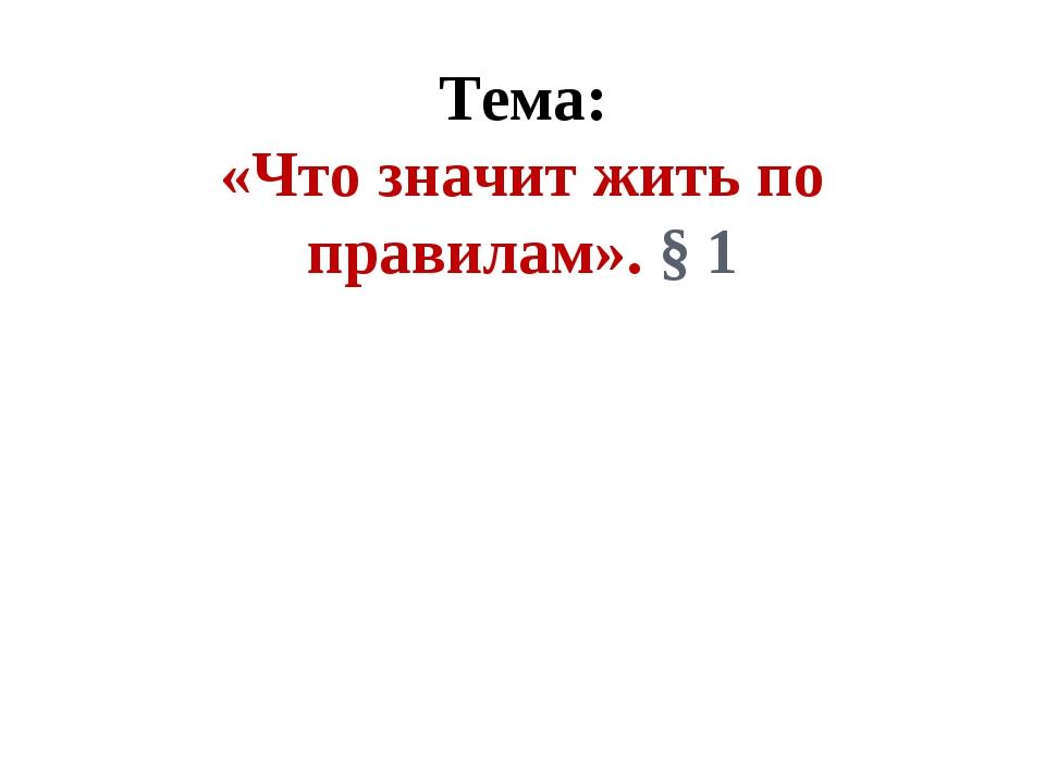 Тема: «Что значит жить по правилам». § 1