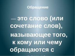 — это слово (или сочетание слов), называющее того, к кому или чему обращаются