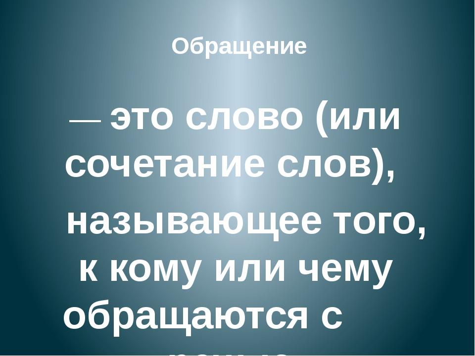 — это слово (или сочетание слов), называющее того, к кому или чему обращаются...