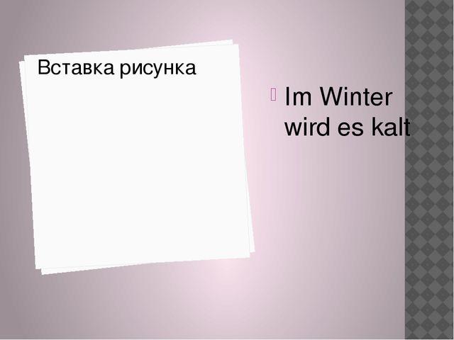 Im Winter wird es kalt