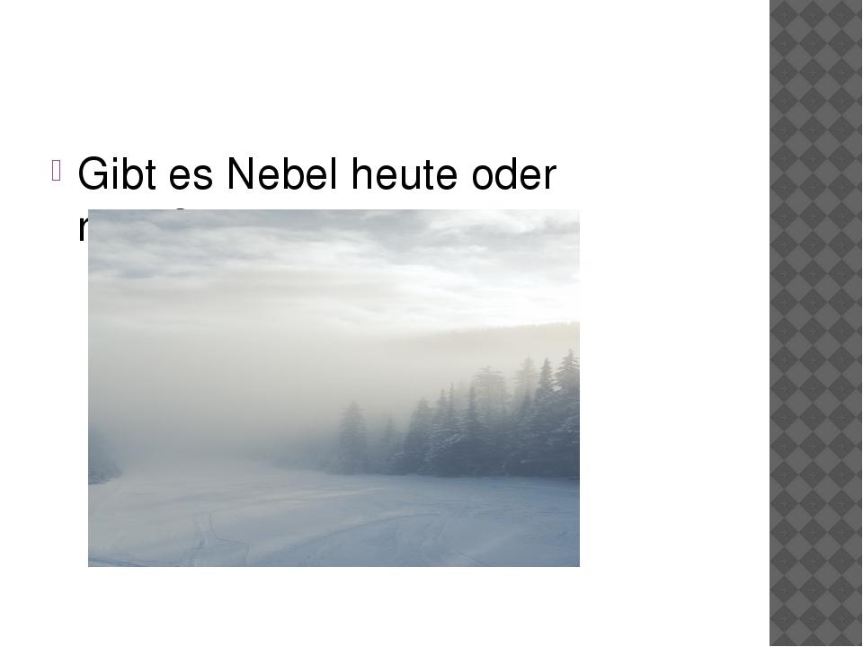 Gibt es Nebel heute oder nicht??