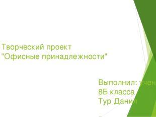 """Творческий проект """"Офисные принадлежности"""" Выполнил: ученик 8Б класса Тур Дан"""