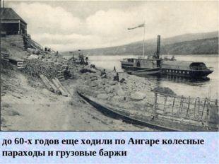 до 60-х годов еще ходили по Ангаре колесные параходы и грузовые баржи *