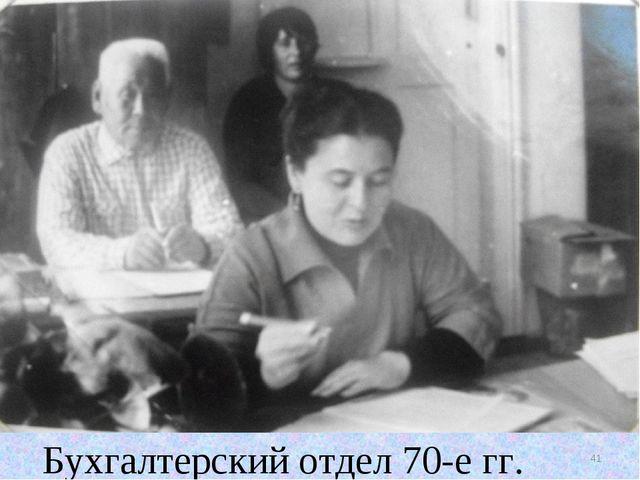 Бухгалтерский отдел 70-е гг. * Бухгалтерский отдел 70-е гг.