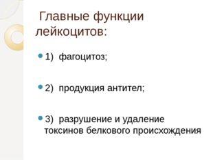 Главные функции лейкоцитов: 1) фагоцитоз; 2) продукция антител; 3) разрушени
