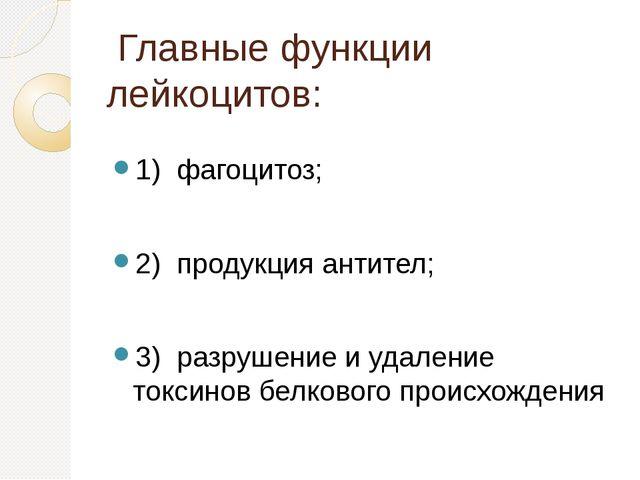 Главные функции лейкоцитов: 1) фагоцитоз; 2) продукция антител; 3) разрушени...