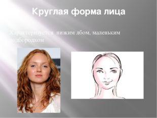 Круглая форма лица Характеризуется низким лбом, маленьким подбородком
