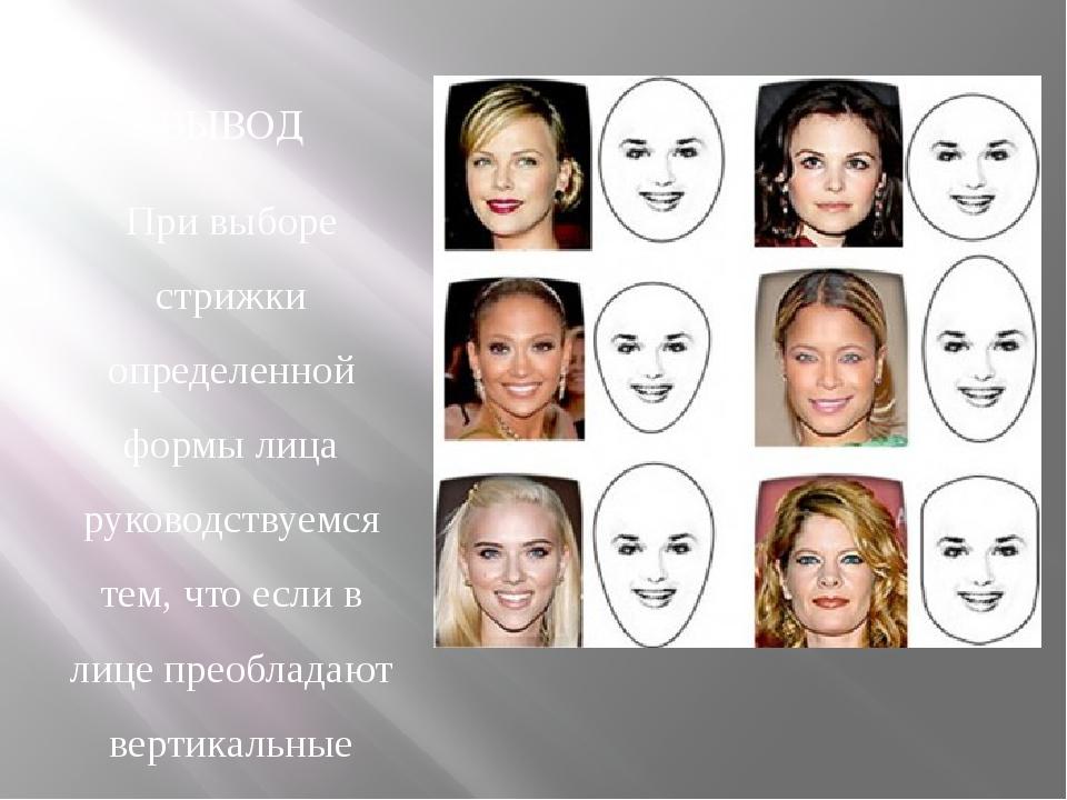 ВЫВОД При выборе стрижки определенной формы лица руководствуемся тем, что есл...