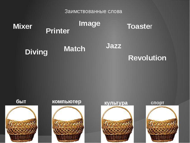 Заимствованные слова Mixer компьютер быт культура спорт Printer Image Toaster...