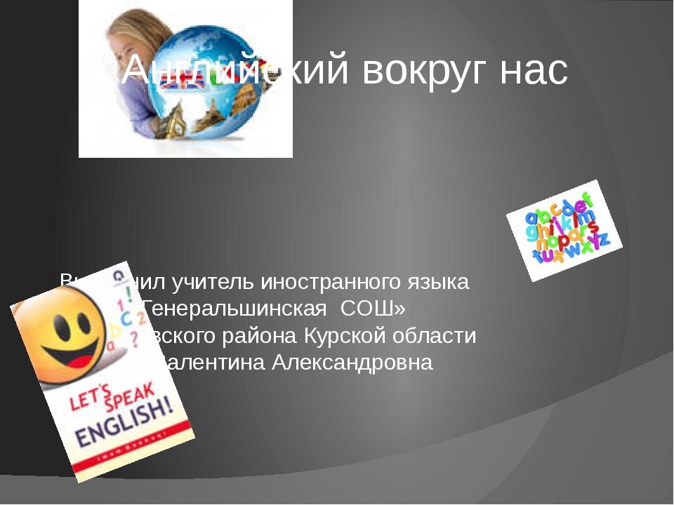 Английский вокруг нас Выполнил учитель иностранного языка МКОУ «Генеральшинск...