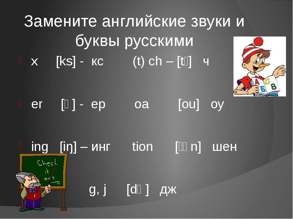 Замените английские звуки и буквы русскими x [ks] - кс (t) ch – [tʃ] ч er [ǝ]...