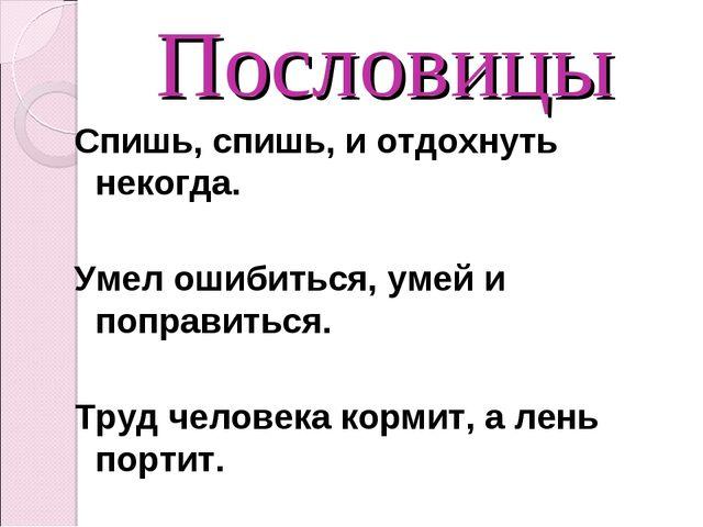 Пословицы Спишь, спишь, и отдохнуть некогда. Умел ошибиться, умей и поправить...