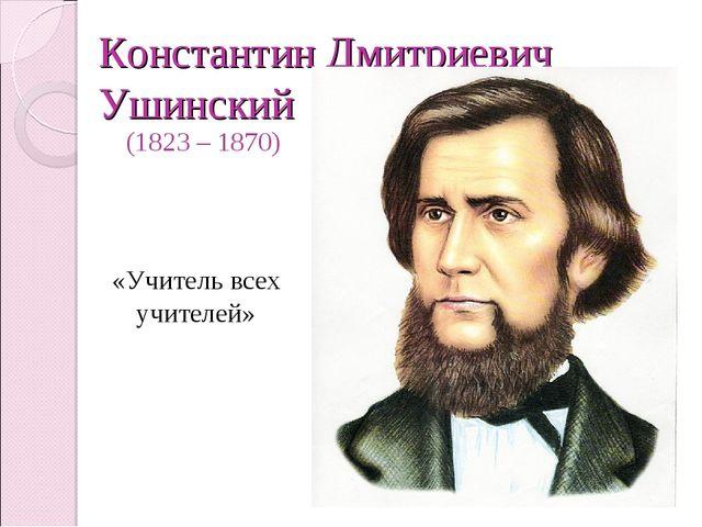 Константин Дмитриевич Ушинский (1823 – 1870) «Учитель всех учителей»