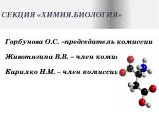 СЕКЦИЯ «ХИМИЯ.БИОЛОГИЯ» Горбунова О.С. –председатель комиссии Животягина В.В