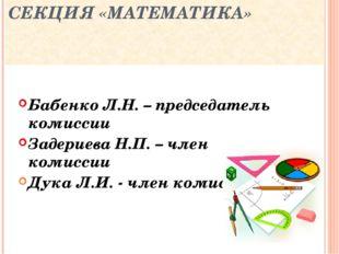 СЕКЦИЯ «МАТЕМАТИКА» Бабенко Л.Н. – председатель комиссии Задериева Н.П. – чле