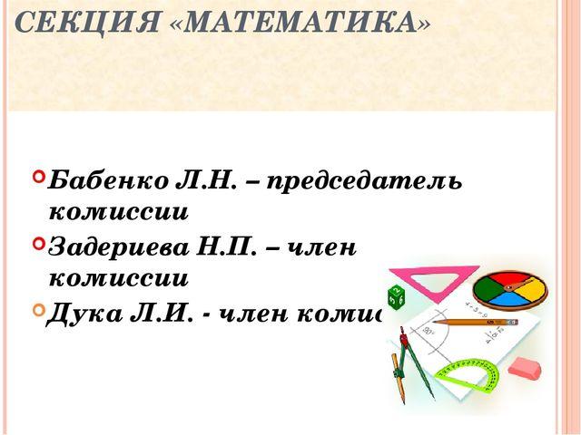СЕКЦИЯ «МАТЕМАТИКА» Бабенко Л.Н. – председатель комиссии Задериева Н.П. – чле...