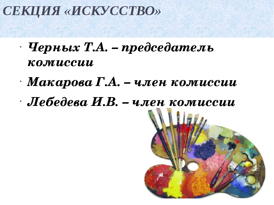 СЕКЦИЯ «ИСКУССТВО» Черных Т.А. – председатель комиссии Макарова Г.А. – член к...