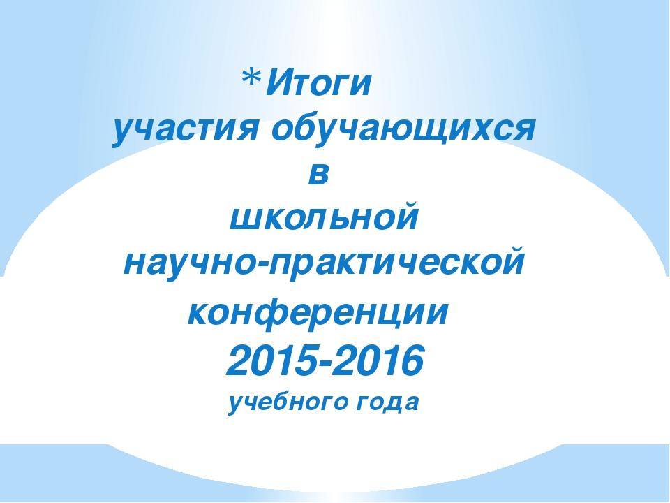 Итоги участия обучающихся в школьной научно-практической конференции 2015-201...
