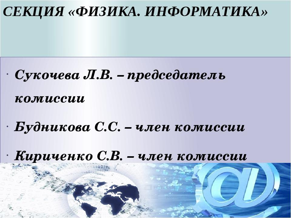 СЕКЦИЯ «ФИЗИКА. ИНФОРМАТИКА» Сукочева Л.В. – председатель комиссии Будникова...