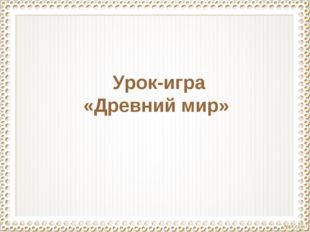 Урок-игра «Древний мир»