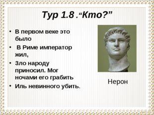 """Тур 1.8 .""""Кто?"""" В первом веке это было В Риме император жил, Зло народу прино"""