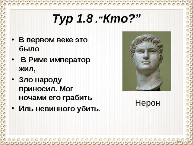 """Тур 1.8 .""""Кто?"""" В первом веке это было В Риме император жил, Зло народу прино..."""