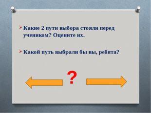 Какие 2 пути выбора стояли перед учеником? Оцените их. Какой путь выбрали бы