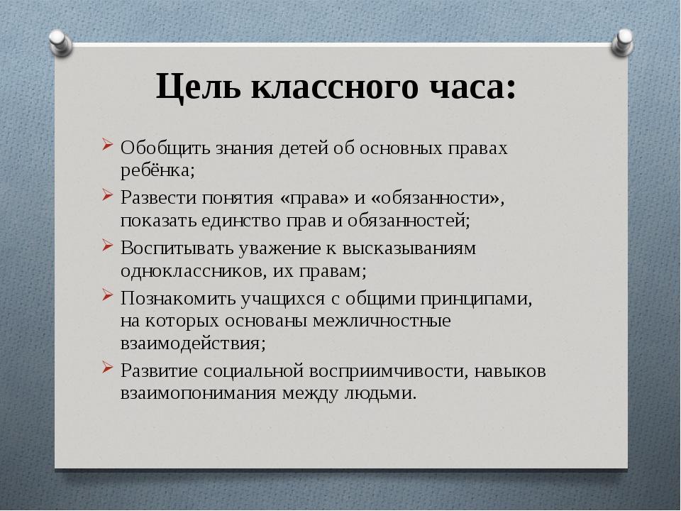 Цель классного часа: Обобщить знания детей об основных правах ребёнка; Развес...