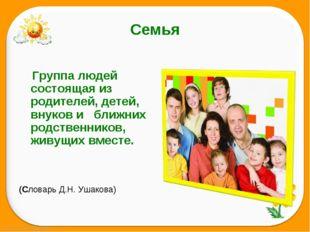 Семья       Группа людей состоящая из родителей, детей, внуков и   ближних