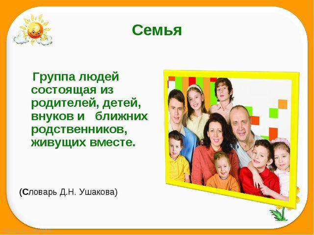 Семья       Группа людей состоящая из родителей, детей, внуков и   ближних...