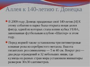 Аллея к 140-летию г. Донецка В 2009 году Донецк праздновал своё 140-летие.[4]