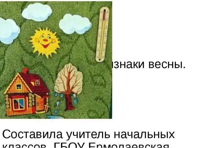 Признаки весны. Составила учитель начальных классов ГБОУ Ермолаевская КШИ Гун...