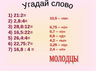 1) 21:2= 2) 2,8:4= 3) 28,8:12= 4) 16,5:22= 5) 26,4:4= 6) 22,75:7= 7) 16,8 : 4