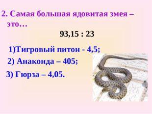 2. Самая большая ядовитая змея – это… 93,15 : 23 1)Тигровый питон - 4,5; 2) А