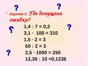 Задание 2. Где допущена ошибка? 1,4 : 7 = 0,2 3,1 ∙ 100 = 310 1,5 ∙ 2 = 3 60