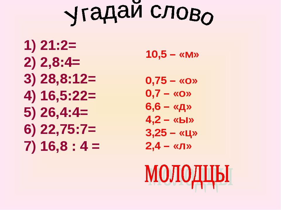 1) 21:2= 2) 2,8:4= 3) 28,8:12= 4) 16,5:22= 5) 26,4:4= 6) 22,75:7= 7) 16,8 : 4...