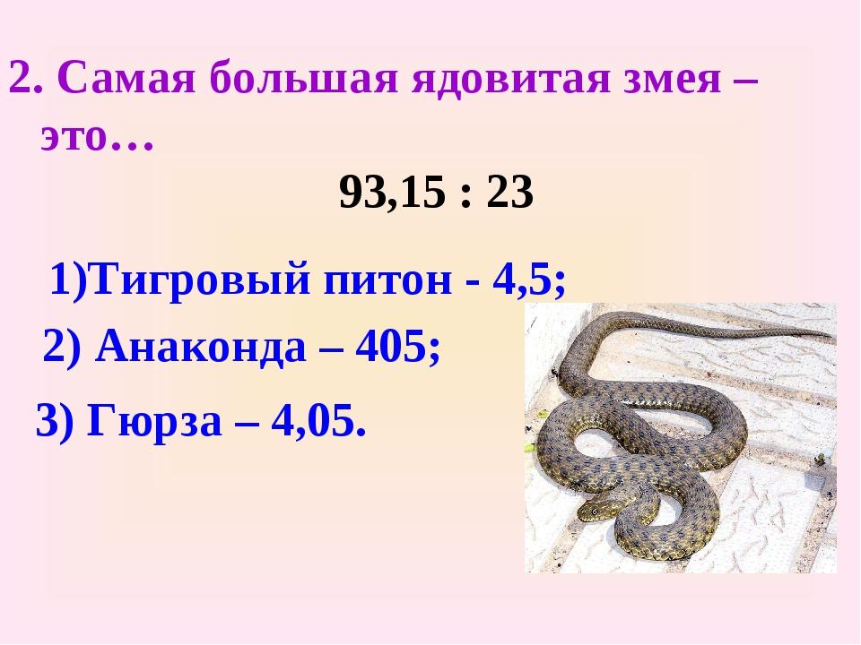 2. Самая большая ядовитая змея – это… 93,15 : 23 1)Тигровый питон - 4,5; 2) А...