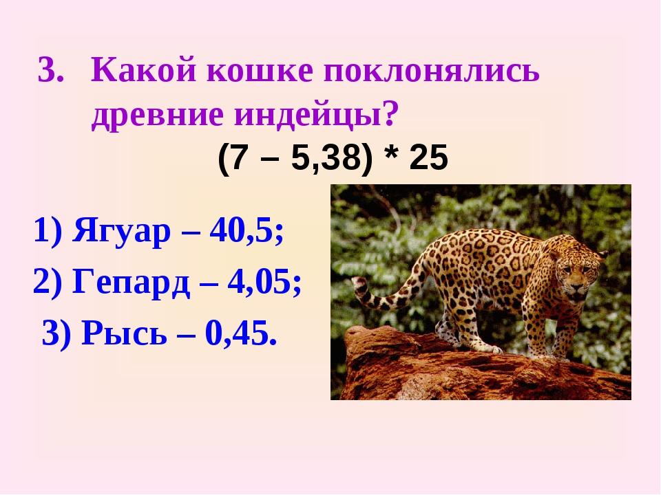 Какой кошке поклонялись древние индейцы? (7 – 5,38) * 25 1) Ягуар – 40,5; 2)...