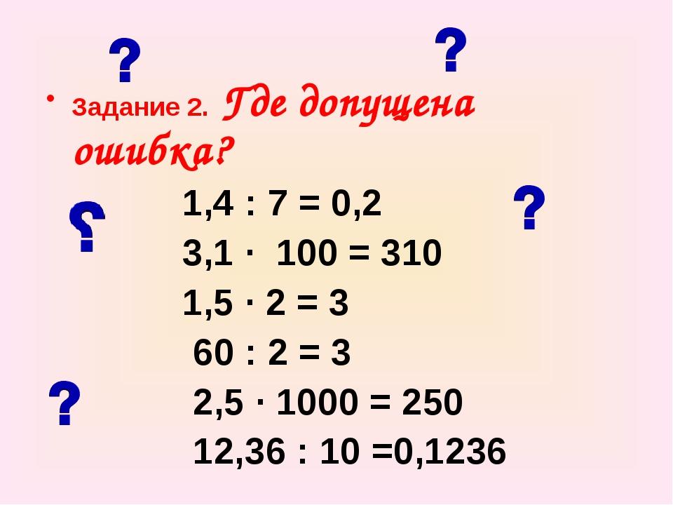 Задание 2. Где допущена ошибка? 1,4 : 7 = 0,2 3,1 ∙ 100 = 310 1,5 ∙ 2 = 3 60...
