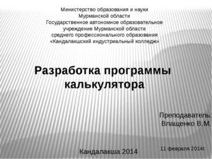 11 февраля 2014г. Разработка программы калькулятора Преподаватель: Влащенко В