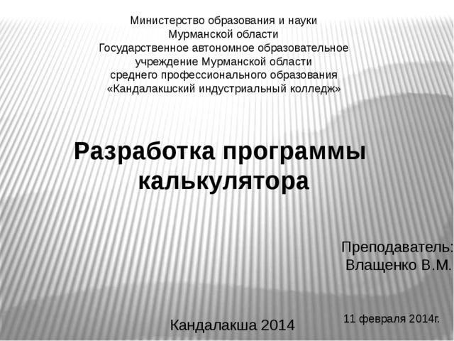 11 февраля 2014г. Разработка программы калькулятора Преподаватель: Влащенко В...