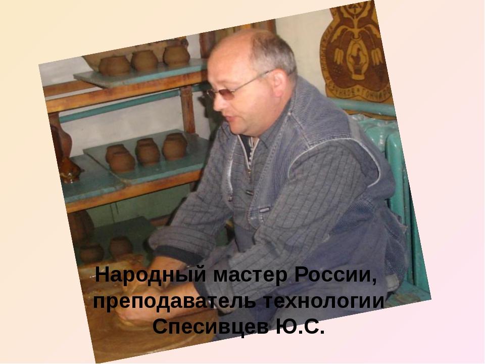 Народный мастер России, преподаватель технологии Спесивцев Ю.С.
