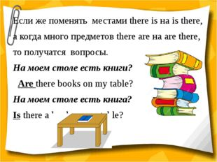 Если же поменять местами there is на is there, а когда много предметов there